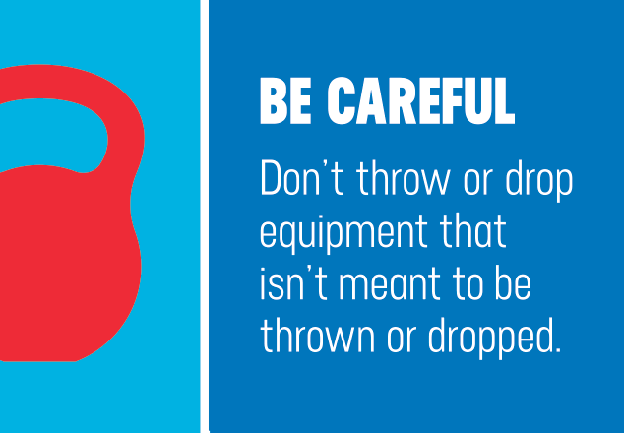 BE CAREFUL. Don't throw or drop equipment that isn't meant to be thrown or dropped.