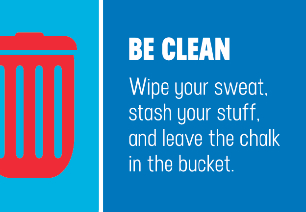 BE CLEAN. Wipe your sweat, stash your stuff, and leave the chalk in the bucket.