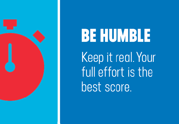 BE HUMBLE. Keep it real. Your full effort is the best score.