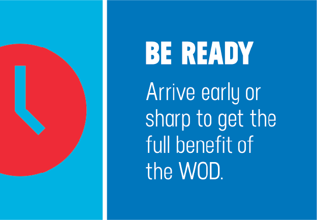 BE READY. Arrive early or sharp to get the full benefit of the WOD.