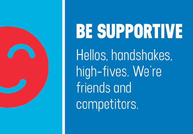 BE SUPPORTIVE. Hellos, handshakes, high-fives. We're friends and competitors.