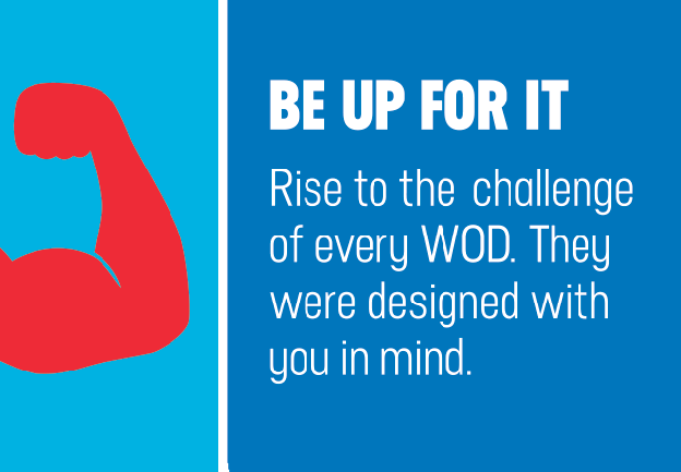 BE UP FOR IT. Rise to the challenge of every WOD. They were designed with you in mind.